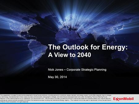 The Outlook for Energy: A View to 2040 Nick Jones – Corporate Strategic Planning May 30, 2014 This presentation includes forward-looking statements. Actual.