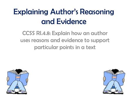Explaining Author's Reasoning and Evidence CCSS RI.4.8: Explain how an author uses reasons and evidence to support particular points in a text.