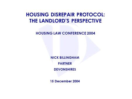 HOUSING DISREPAIR PROTOCOL: THE LANDLORD'S PERSPECTIVE HOUSING LAW CONFERENCE 2004 NICK BILLINGHAM PARTNER DEVONSHIRES 15 December 2004.