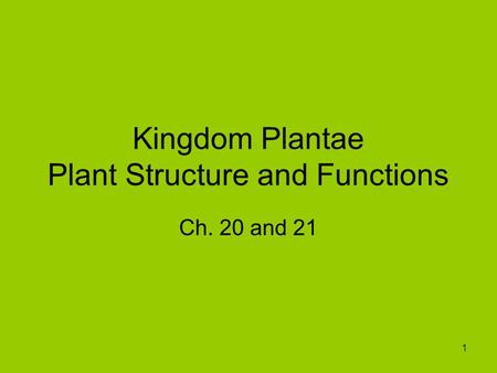1 Kingdom Plantae Plant Structure and Functions Ch. 20 and 21.