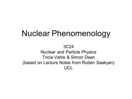 Nuclear Phenomenology 3C24 Nuclear and Particle Physics Tricia Vahle & Simon Dean (based on Lecture Notes from Ruben Saakyan) UCL.