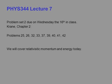 PHYS344 Lecture 7 Problem set 2 due on Wednesday the 16 th in class. Krane, Chapter 2: Problems 25, 26, 32, 33, 37, 39, 40, 41, 42 We will cover relativistic.