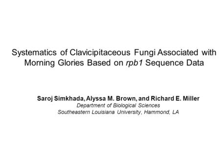 Systematics of Clavicipitaceous Fungi Associated with Morning Glories Based on rpb1 Sequence Data Saroj Simkhada, Alyssa M. Brown, and Richard E. Miller.
