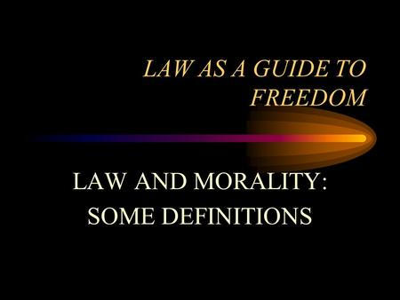 LAW AS A GUIDE TO FREEDOM LAW AND MORALITY: SOME DEFINITIONS.