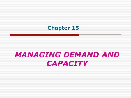 MANAGING DEMAND AND CAPACITY Chapter 15. Objectives Explain the underlying issue for capacity-constrained services: lack of inventory capability Present.