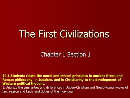 The First Civilizations Chapter 1 Section 1 10.1 Students relate the moral and ethical principles in ancient Greek and Roman philosophy, in Judaism, and.