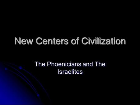 New Centers of Civilization The Phoenicians and The Israelites.
