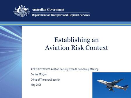 Establishing an Aviation Risk Context APEC TPTWG-27 Aviation Security Experts Sub-Group Meeting Denise Morgan Office of Transport Security May 2006.