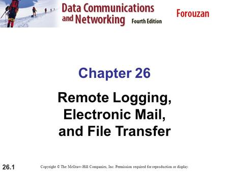 26.1 Chapter 26 Remote Logging, Electronic Mail, and File Transfer Copyright © The McGraw-Hill Companies, Inc. Permission required for reproduction or.