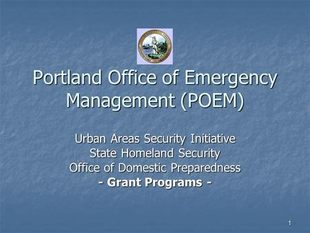 1 Portland Office of Emergency Management (POEM) Urban Areas Security Initiative State Homeland Security Office of Domestic Preparedness - Grant Programs.