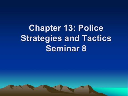 Chapter 13: Police Strategies and Tactics Seminar 8.