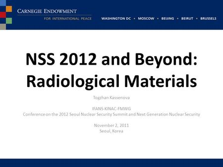 NSS 2012 and Beyond: Radiological Materials Togzhan Kassenova IFANS-KINAC-FMWG Conference on the 2012 Seoul Nuclear Security Summit and Next Generation.