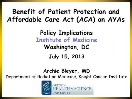 Bleyer Policy Implications Institute of Medicine Washington, DC July 15, 2013 Benefit of Patient Protection and Affordable Care Act (ACA) on AYAs Archie.