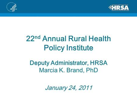 22 nd Annual Rural Health Policy Institute Deputy Administrator, HRSA Marcia K. Brand, PhD January 24, 2011.