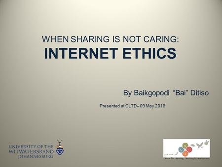 "WHEN SHARING IS NOT CARING: INTERNET ETHICS By Baikgopodi ""Bai"" Ditiso Presented at CLTD– 09 May 2016."