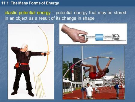 11.1 The Many Forms of Energy elastic potential energy – potential energy that may be stored in an object as a result of its change in shape.