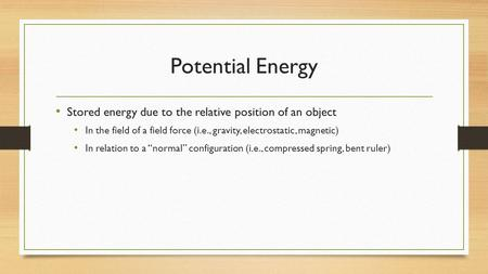 Potential Energy Stored energy due to the relative position of an object In the field of a field force (i.e., gravity, electrostatic, magnetic) In relation.