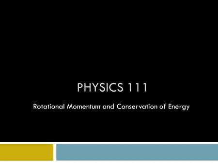 PHYSICS 111 Rotational Momentum and Conservation of Energy.