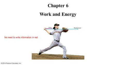 Chapter 6 Work and Energy © 2014 Pearson Education, Inc. No need to write information in red.