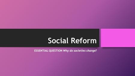 Social Reform ESSENTIAL QUESTION Why do societies change?