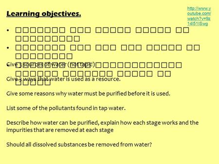 Learning objectives. Explain why clean water is essential Explain how and why water is purified Explain why purification leaves soluble salts in water.