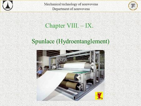 Chapter VIII. – IX. Mechanical technology of nonwovens Department of nonwovens Spunlace (Hydroentanglement)