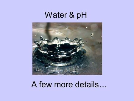 Water & pH A few more details…. Rain Water Normal rain water is not pH 7 as you might expect…