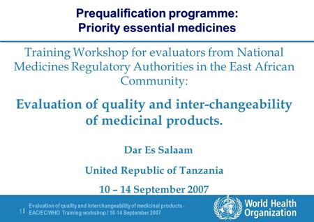 Evaluation of quality and interchangeability of medicinal products - EAC/EC/WHO Training workshop / 10-14 September 2007 1 |1 | Prequalification programme: