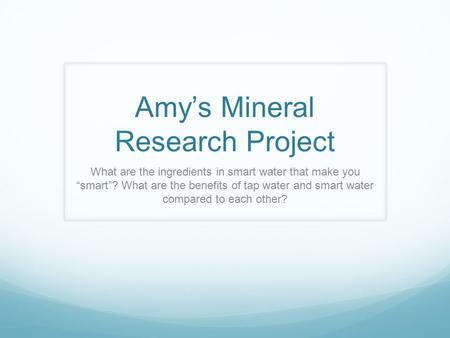 "Amy's Mineral Research Project What are the ingredients in smart water that make you ""smart""? What are the benefits of tap water and smart water compared."