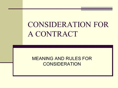 CONSIDERATION FOR A CONTRACT MEANING AND RULES FOR CONSIDERATION.