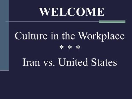 WELCOME Culture in the Workplace * * * Iran vs. United States.