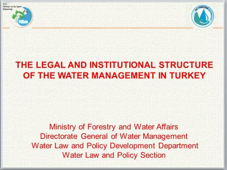 Ministry of Forestry and Water Affairs Directorate General of Water Management Water Law and Policy Development Department Water Law and Policy Section.