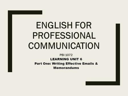 ENGLISH FOR PROFESSIONAL COMMUNICATION PBI 1072 LEARNING UNIT 6 Part One: Writing Effective Emails & Memorandums.