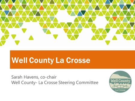 Well County La Crosse Sarah Havens, co-chair Well County- La Crosse Steering Committee.