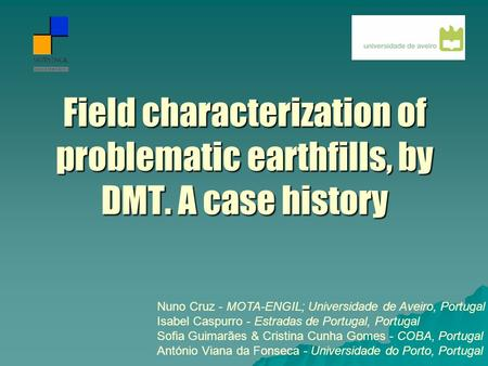 Field characterization of problematic earthfills, by DMT. A case history Nuno Cruz - MOTA-ENGIL; Universidade de Aveiro, Portugal Isabel Caspurro - Estradas.