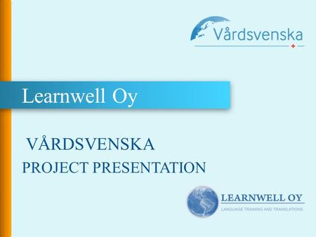 Learnwell Oy VÅRDSVENSKA PROJECT PRESENTATION. VÅRDSVENSKA – Swedish for Health Care Personnel Vårdsvenska www.vardsvenska.fi is a language learning resource.