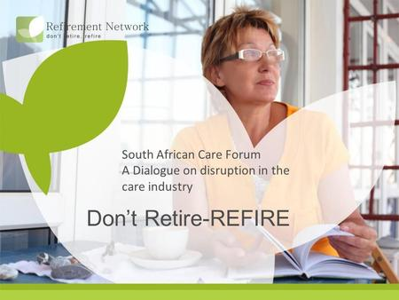 South African Care Forum A Dialogue on disruption in the care industry Don't Retire-REFIRE.