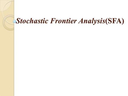 Stochastic Frontier Analysis(SFA). 2 Stochastic Frontier Analysis-SFA It is a parametric technique that uses standard production function methodology.
