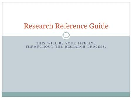 THIS WILL BE YOUR LIFELINE THROUGHOUT THE RESEARCH PROCESS. Research Reference Guide.