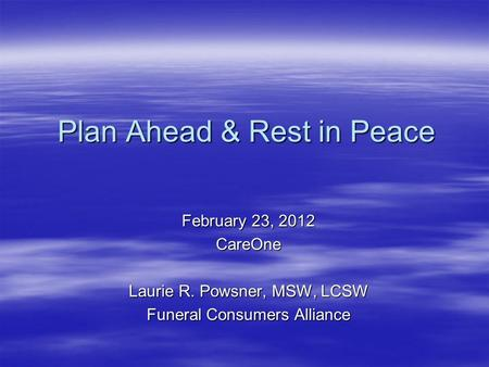 February 23, 2012 CareOne Laurie R. Powsner, MSW, LCSW Funeral Consumers Alliance Plan Ahead & Rest in Peace.