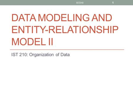 DATA MODELING AND ENTITY-RELATIONSHIP MODEL II IST 210: Organization of Data IST210 1.