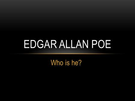 Who is he? EDGAR ALLAN POE. BASICS Born January 19, 1809 Boston Massachusetts Died October 7, 1849 (age 40) Baltimore, Maryland American author, poet,