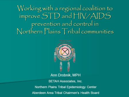 Working with a regional coalition to improve STD and HIV/AIDS prevention and control in Northern Plains Tribal communities Ann Drobnik, MPH BETAH Associates,