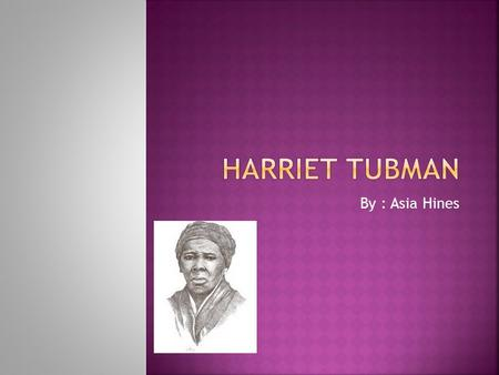 By : Asia Hines. Harriet Tubman is famous because she led over 300 slaves to freedom on the underground railroad. She made 19 trips back and forth. Since.