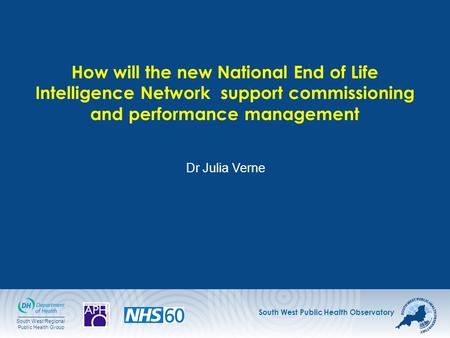 South West Public Health Observatory South West Regional Public Health Group How will the new National End of Life Intelligence Network support commissioning.