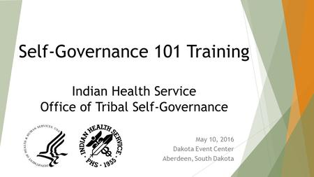 Self-Governance 101 Training Indian Health Service Office of Tribal Self-Governance May 10, 2016 Dakota Event Center Aberdeen, South Dakota.