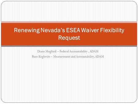 Diane Mugford – Federal Accountability, ADAM Russ Keglovits – Measurement and Accountability, ADAM Renewing Nevada's ESEA Waiver Flexibility Request.