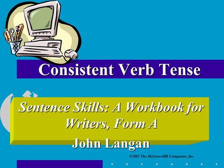 ©2002 The McGraw-Hill Companies, Inc. Sentence Skills: A Workbook for Writers, Form A John Langan Consistent Verb Tense.