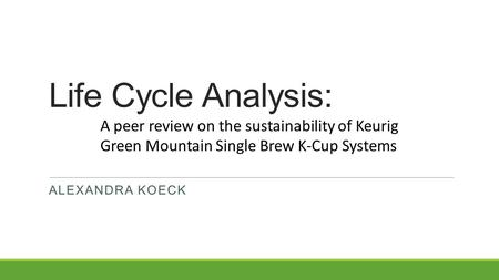 Life Cycle Analysis: ALEXANDRA KOECK A peer review on the sustainability of Keurig Green Mountain Single Brew K-Cup Systems.