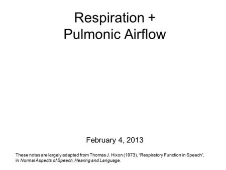 "Respiration + Pulmonic Airflow February 4, 2013 These notes are largely adapted from Thomas J. Hixon (1973), ""Respiratory Function in Speech"", in Normal."